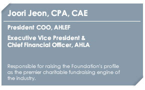 Joori Jean, CPA, CAEPresident & COO, AH&LEFExecutive Vice President &Chief Financial Officer, AH&LAChief Executive Officer, AH&LEIResponsible for raising the Foundation's profile as the premier charitable fundraising engine of the industry.