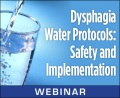 Dysphagia Water Protocols: Safety and Implementation (Live Webinar)