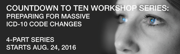 Count Down to Ten Workshop Series: Preparing for Massive ICD-10 Code Changes | 4-Part Series | Starts Aug. 24, 2016