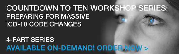 Count Down to Ten Workshop Series: Preparing for Massive ICD-10 Code Changes | 4-Part Series | Available On-Demand! Order Now!