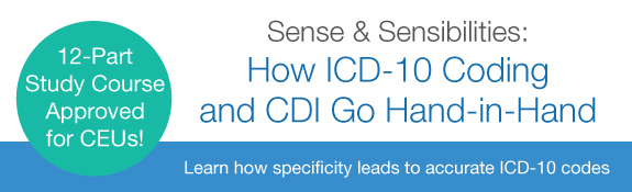 New 12-Part Study Course Approved for CEUs! | Sense & Sensibilities | How ICD-10 Coding and CDI Go Hand-in-Hand | Learn how specificity leads to accurate ICD-10 codes