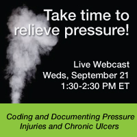 Take time to relieve pressure! | Live Webcast | Wednesday, September 21 | 1:30-2:30 PM ET | Coding and Documenting Pressure Injuries and Chronic Ulcers