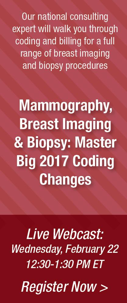 Mammography, Brest Imaging & Biopsy: Master Big 2017 Coding Changes   Live Webcast: Wednesday, February 22   12:30-1:30 PM ET   Register Now