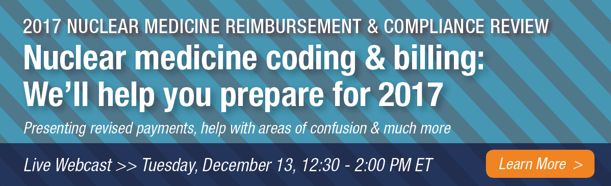 2017 Nuclear Medicine Reimbursement & Compliance Review | Nuclear medicine coding & billing: We'll help you prepare for 2017 | Presenting revised payments, help with areas of confusion & much more | Live Webcast | Tuesday, December 13, 12:30 - 2:00 PM ET | Learn More