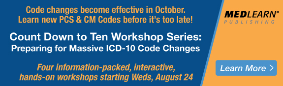 Code changes become effective in October. Learn new PCS & CM Codes before it's too late! | Count Down to Ten Workshop Series: Preparing for Massive ICD-10 Code Changes | Four information-packed, interactive, hands-on workshops starting Weds, August 24 | Learn More