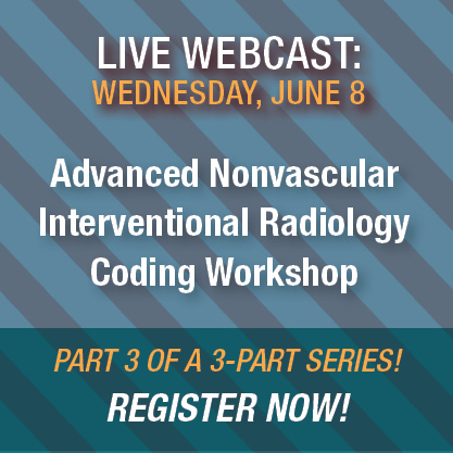 Live Webcast: Wednesday, June 8 | Advanced Nonvascular Interventional Radiology Coding Workshop | Register Now!