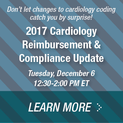 Don't let changes to cardiology coding catch you by surprise! | 2017 Cardiology Reimbursement & Compliance Update | Tuesday, December 6 | 12:30 - 2:00 PM ET | Learn more