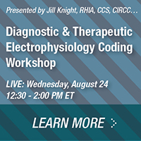 Presented by Jill Knight, RHIA, CCS, CIRCC.. | Diagnostic & Therapeutic Electrophysiology Coding Workshop | LIVE: Wednesday, August 24 | 12:30 - 2:00 PM ET | LEARN MORE