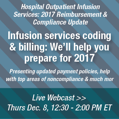 Hospital Outpatient Infusion Services: 2017 Reimbursement & Compliance Update | Infusion services coding & billing: We'll help you prepare for 2017 | Presenting updated payment policies, help with top areas of noncompliance & much more | Live Webcast | Thurs. December 8, 12:30 - 2:00 PM ET