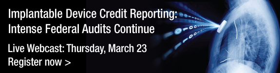 Implantable Device Credit Reporting: Intense Federal Audits Continue | Live Webcast | Thursday, March 23 | Register Now